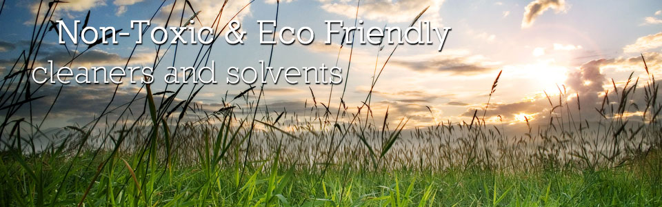 Non-Toxic & Eco Friendly cleaners and solvents.